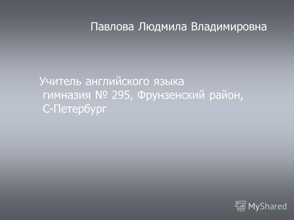 Павлова Людмила Владимировна Учитель английского языка гимназия 295, Фрунзенский район, С-Петербург