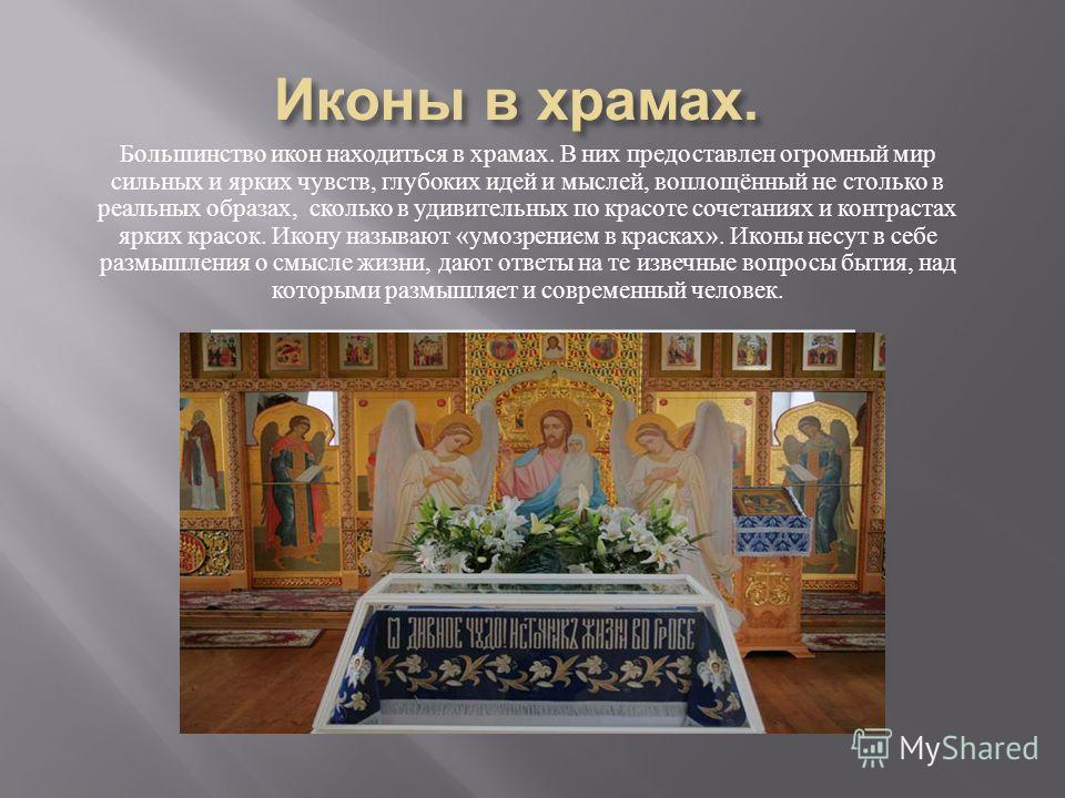Большинство икон находиться в храмах. В них предоставлен огромный мир сильных и ярких чувств, глубоких идей и мыслей, воплощённый не столько в реальных образах, сколько в удивительных по красоте сочетаниях и контрастах ярких красок. Икону называют «