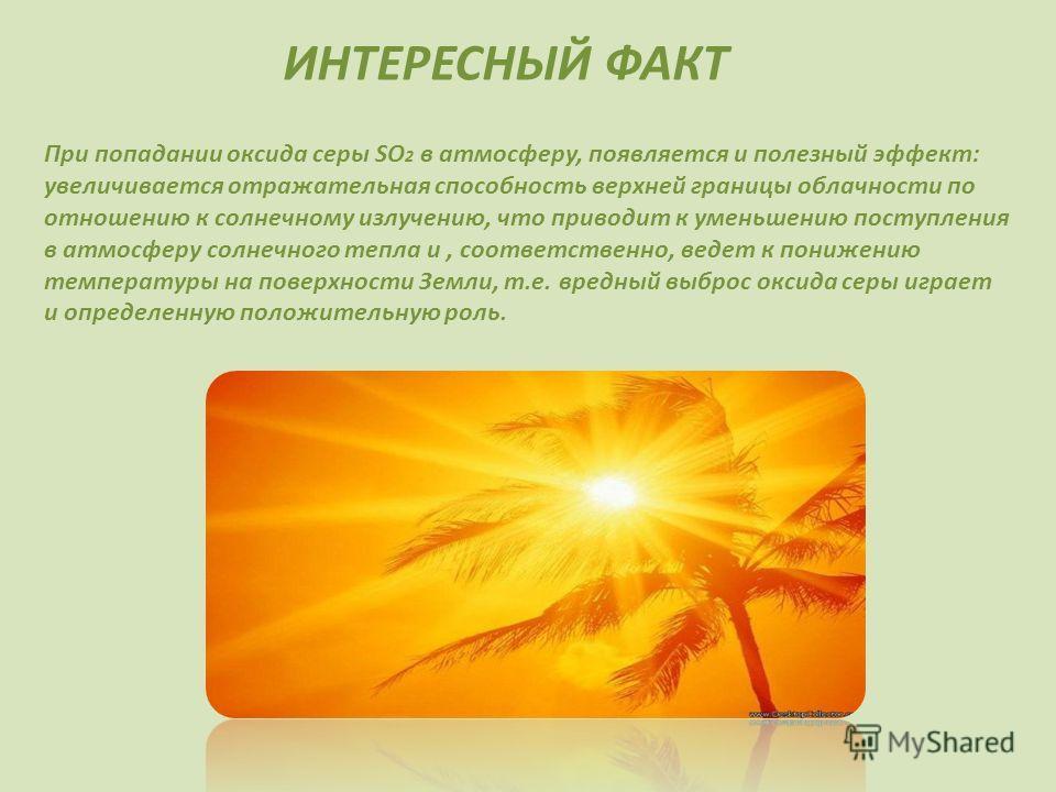 ИНТЕРЕСНЫЙ ФАКТ При попадании оксида серы SO 2 в атмосферу, появляется и полезный эффект: увеличивается отражательная способность верхней границы облачности по отношению к солнечному излучению, что приводит к уменьшению поступления в атмосферу солнеч