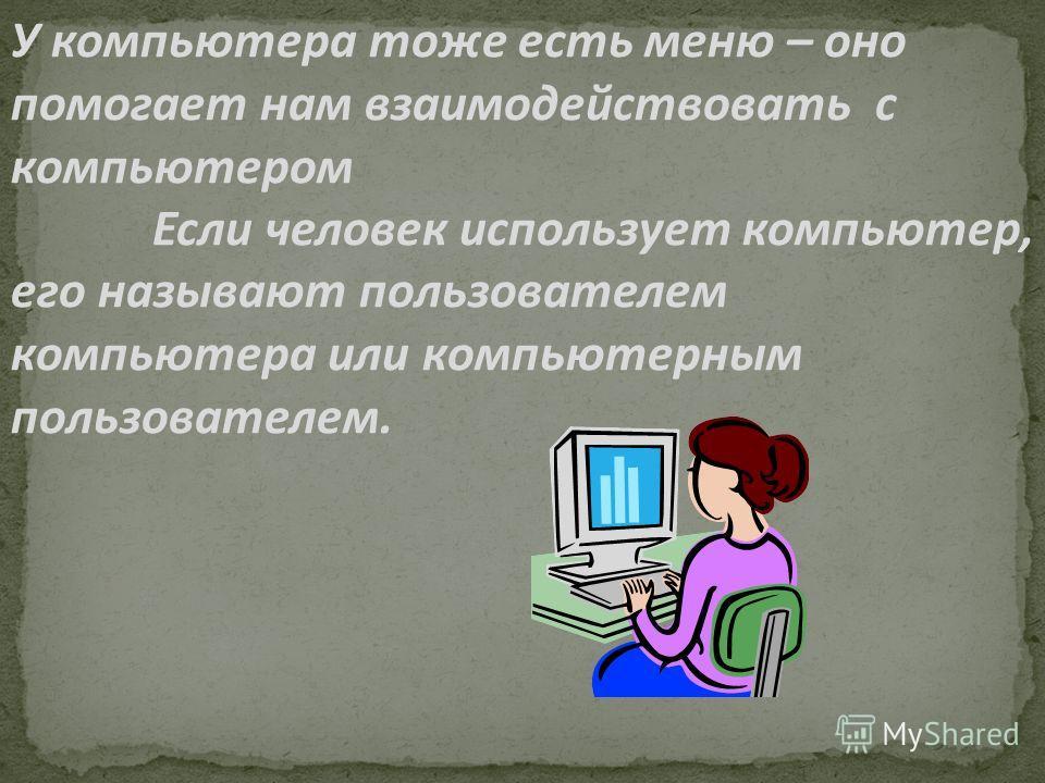 У компьютера тоже есть меню – оно помогает нам взаимодействовать с компьютером Если человек использует компьютер, его называют пользователем компьютера или компьютерным пользователем.