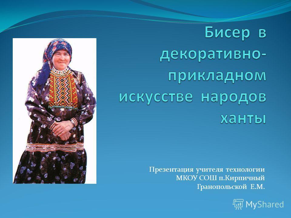 Презентация учителя технологии МКОУ СОШ п.Кирпичный Гранопольской Е.М.