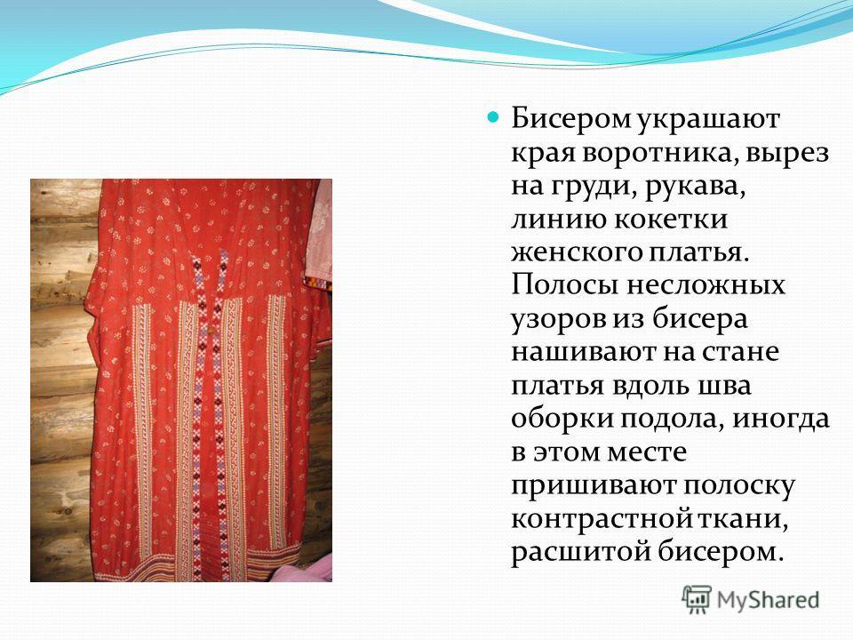 Бисером украшают края воротника, вырез на груди, рукава, линию кокетки женского платья. Полосы несложных узоров из бисера нашивают на стане платья вдоль шва оборки подола, иногда в этом месте пришивают полоску контрастной ткани, расшитой бисером.