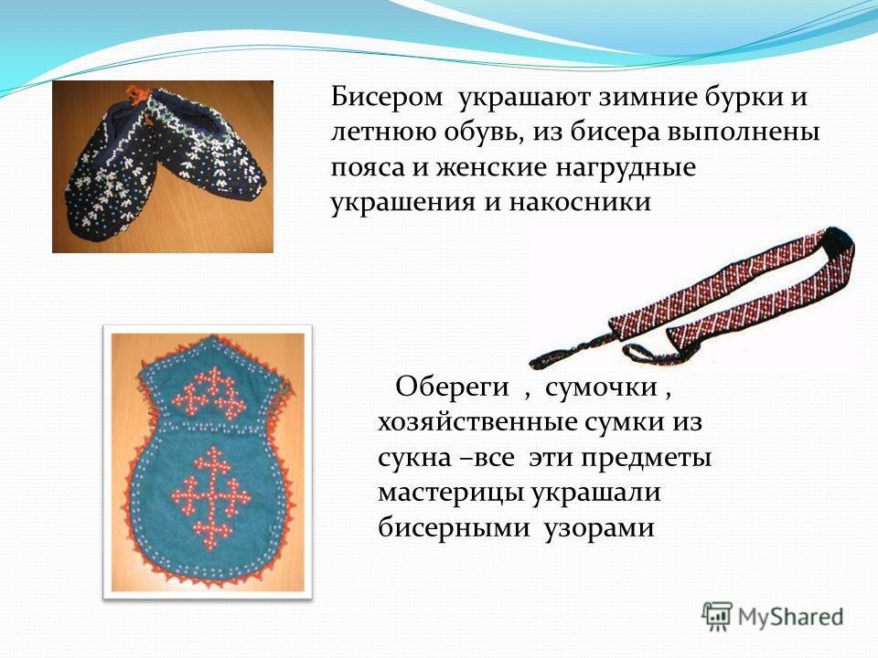 Обереги, сумочки, хозяйственные сумки из сукна –все эти предметы мастерицы украшали бисерными узорами Бисером украшают зимние бурки и летнюю обувь, из бисера выполнены пояса и женские нагрудные украшения и накосники