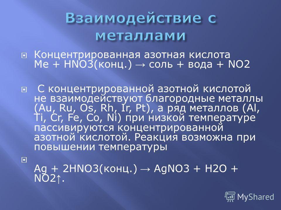 Концентрированная азотная кислота Me + HNO3(конц.) соль + вода + NO2 С концентрированной азотной кислотой не взаимодействуют благородные металлы (Au, Ru, Os, Rh, Ir, Pt), а ряд металлов (Al, Ti, Cr, Fe, Co, Ni) при низкой температуре пассивируются ко