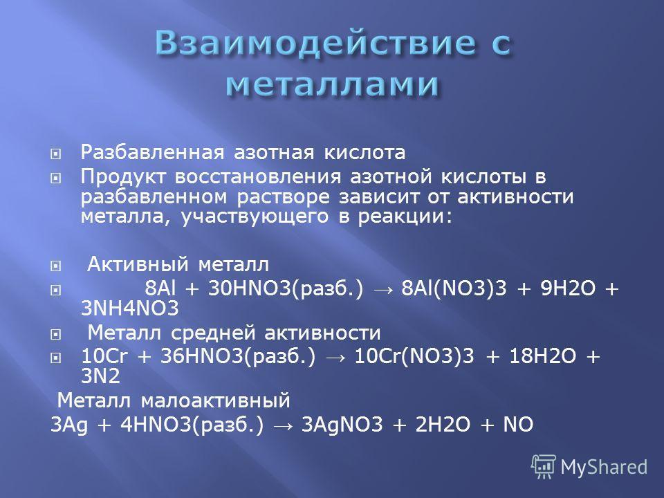 Разбавленная азотная кислота Продукт восстановления азотной кислоты в разбавленном растворе зависит от активности металла, участвующего в реакции: Активный металл 8Al + 30HNO3(разб.) 8Al(NO3)3 + 9H2O + 3NH4NO3 Металл средней активности 10Cr + 36HNO3(