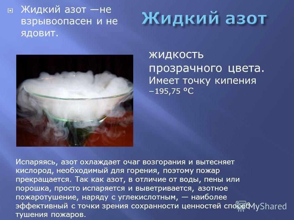 Жидкий азот не взрывоопасен и не ядовит. Испаряясь, азот охлаждает очаг возгорания и вытесняет кислород, необходимый для горения, поэтому пожар прекращается. Так как азот, в отличие от воды, пены или порошка, просто испаряется и выветривается, азотно