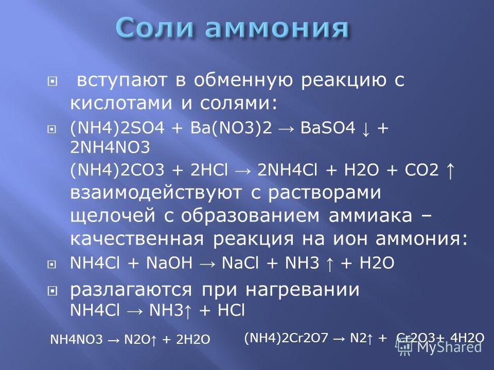 вступают в обменную реакцию с кислотами и солями: (NH4)2SO4 + Ba(NO3)2 BaSO4 + 2NH4NO3 (NH4)2CO3 + 2HCl 2NH4Cl + Н2O + CO2 взаимодействуют с растворами щелочей с образованием аммиака – качественная реакция на ион аммония: NH4Cl + NaOH NaCl + NH3 + Н2
