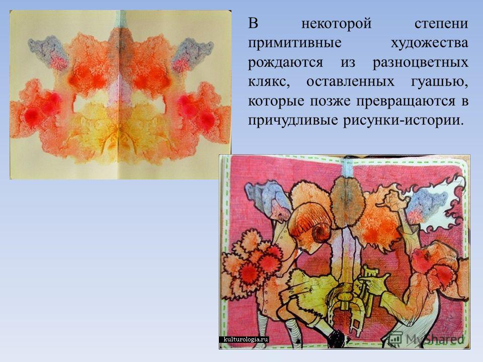 В некоторой степени примитивные художества рождаются из разноцветных клякс, оставленных гуашью, которые позже превращаются в причудливые рисунки-истории.