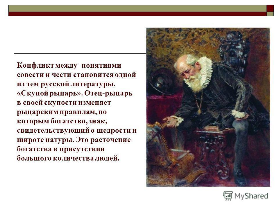 Конфликт между понятиями совести и чести становится одной из тем русской литературы. «Скупой рыцарь». Отец-рыцарь в своей скупости изменяет рыцарским правилам, по которым богатство, знак, свидетельствующий о щедрости и широте натуры. Это расточение б