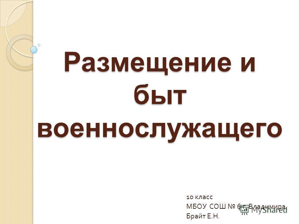 Размещение и быт военнослужащего 10 класс МБОУ СОШ 6 г. Владимира Брайт Е. Н.