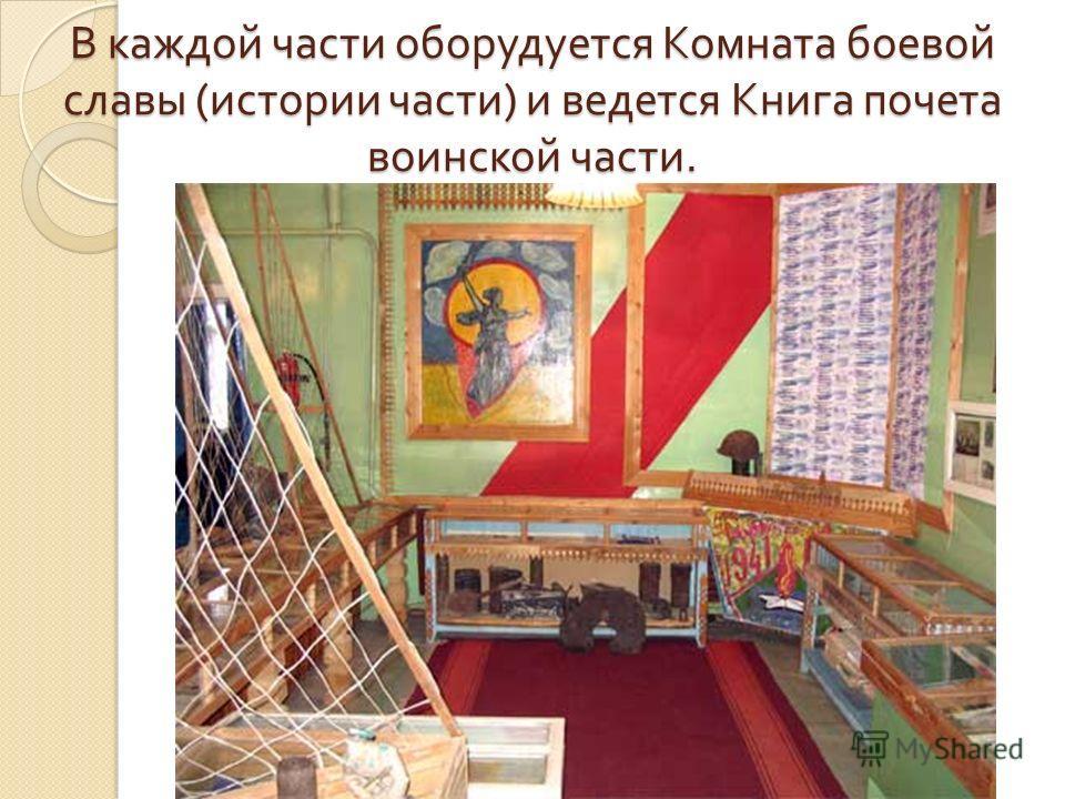 В каждой части оборудуется Комната боевой славы ( истории части ) и ведется Книга почета воинской части.