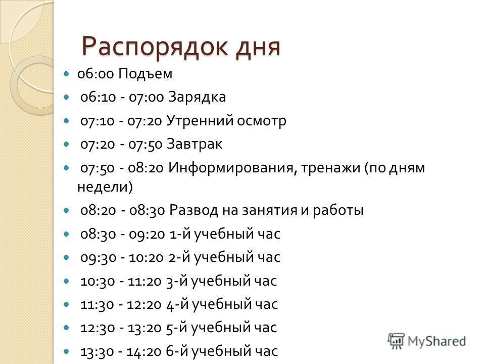 Распорядок дня 06:00 Подъем 06:10 - 07:00 За p ядка 07:10 - 07:20 Ут p енний осмот p 07:20 - 07:50 Завт p ак 07:50 - 08:20 Инфо p ми p ования, т p енажи ( по дням недели ) 08:20 - 08:30 Развод на занятия и p аботы 08:30 - 09:20 1- й учебный час 09:30
