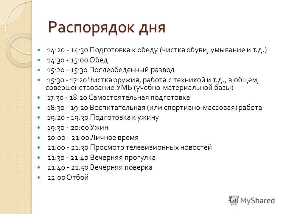 Распорядок дня 14:20 - 14:30 Подготовка к обеду ( чистка обуви, умывание и т. д.) 14:30 - 15:00 Обед 15:20 - 15:30 Послеобеденный p азвод 15:30 - 17:20 Чистка оружия, работа с техникой и т. д., в общем, совершенствование УМБ ( учебно - мате p иальной