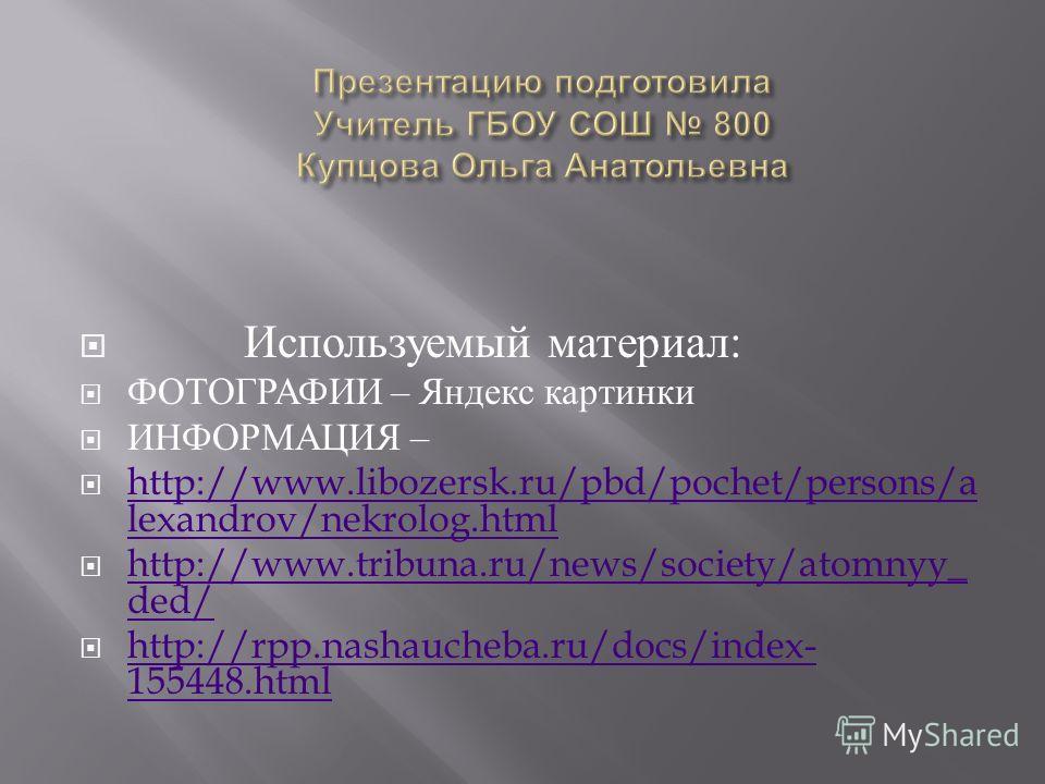 Используемый материал : ФОТОГРАФИИ – Яндекс картинки ИНФОРМАЦИЯ – http://www.libozersk.ru/pbd/pochet/persons/a lexandrov/nekrolog.html http://www.libozersk.ru/pbd/pochet/persons/a lexandrov/nekrolog.html http://www.tribuna.ru/news/society/atomnyy_ de
