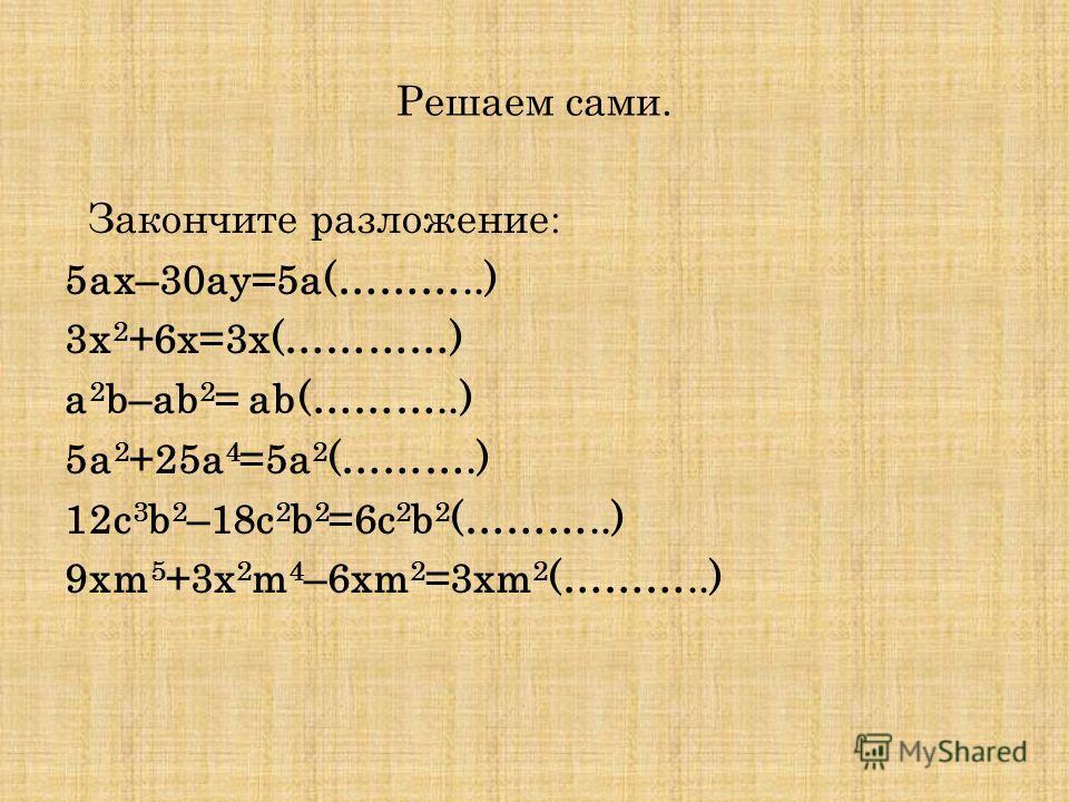 Решаем сами. Закончите разложение : 5ax–30ay=5a(………..) 3x 2 +6x=3x(…………) a 2 b–ab 2 = ab(………..) 5a 2 +25a 4 =5a 2 (……….) 12с 3 b 2 –18c 2 b 2 =6c 2 b 2 (………..) 9xm 5 +3x 2 m 4 –6xm 2 =3xm 2 (………..)
