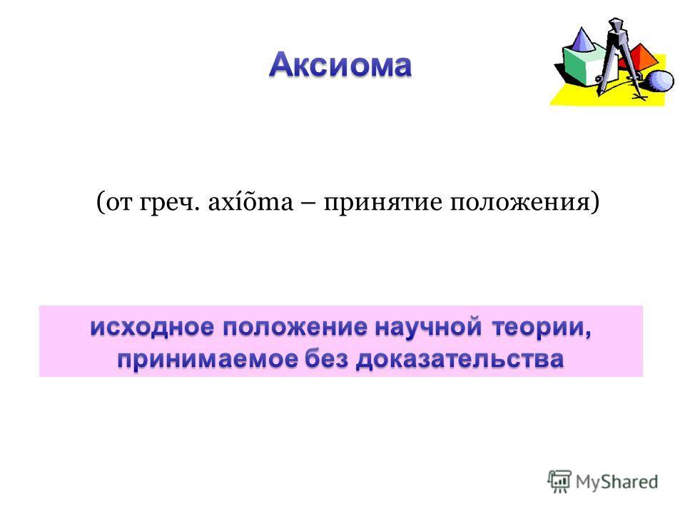 (от греч. axíõma – принятие положения)