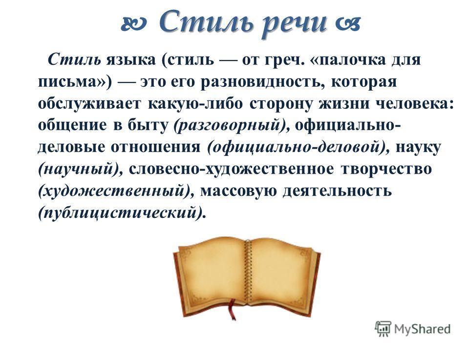 Стиль речи Стиль речи Стиль языка (стиль от греч. «палочка для письма») это его разновидность, которая обслуживает какую-либо сторону жизни человека: общение в быту (разговорный), официально- деловые отношения (официально-деловой), науку (научный), с