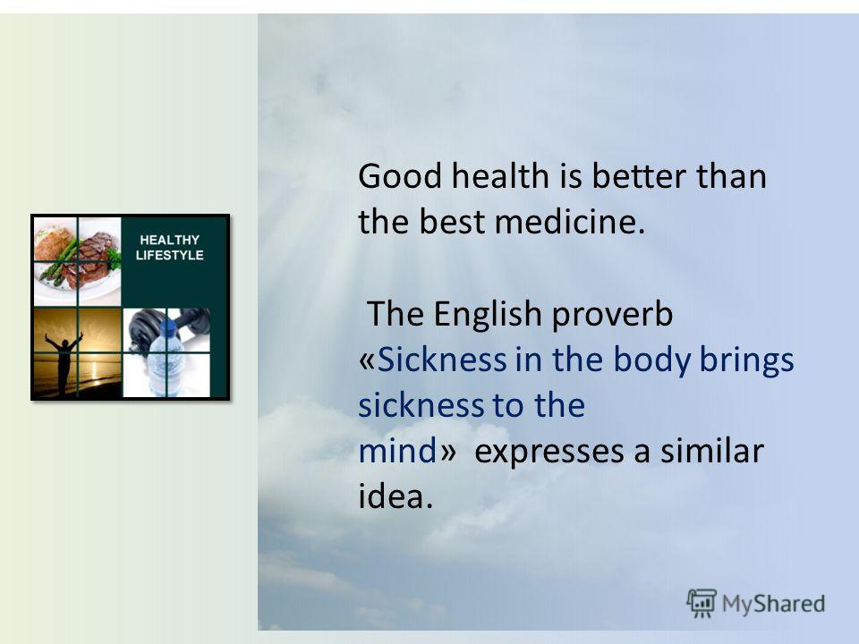 Good health is better than the best medicine. The English proverb «Sickness in the body brings sickness to the mind» expresses a similar idea.