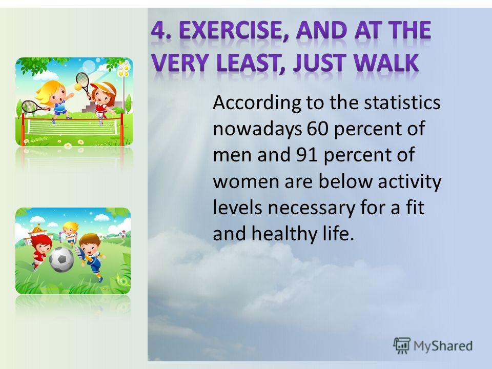 According to the statistics nowadays 60 percent of men and 91 percent of women are below activity levels necessary for a fit and healthy life.