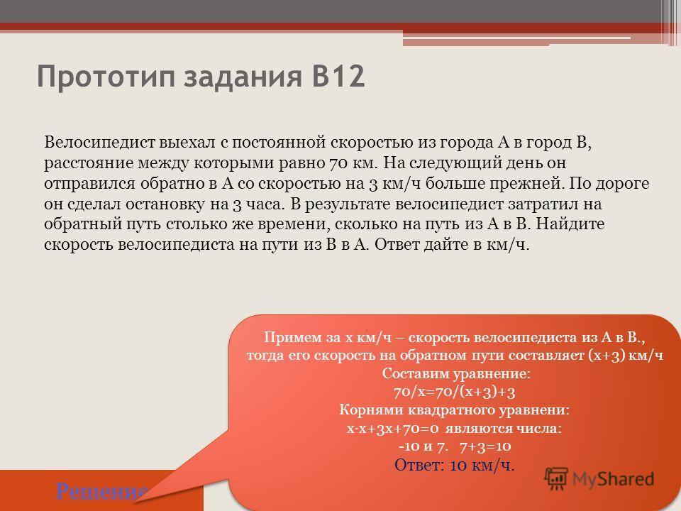 Прототип задания B12 Решение Примем за х км/ч – скорость велосипедиста из А в В., тогда его скорость на обратном пути составляет (х+3) км/ч Составим уравнение: 70/х=70/(х+3)+3 Корнями квадратного уравнени: хх+3х+70=0 являются числа: -10 и 7. 7+3=10 О