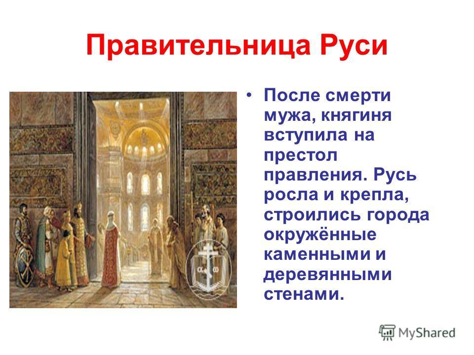 Правительница Руси После смерти мужа, княгиня вступила на престол правления. Русь росла и крепла, строились города окружённые каменными и деревянными стенами.