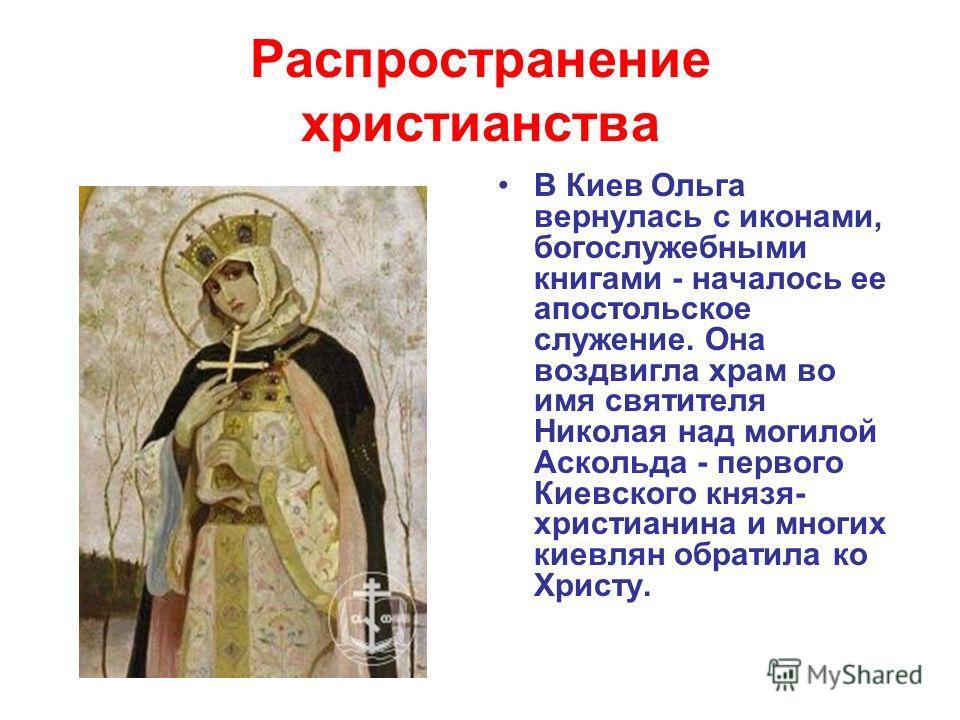 Распространение христианства В Киев Ольга вернулась с иконами, богослужебными книгами - началось ее апостольское служение. Она воздвигла храм во имя святителя Николая над могилой Аскольда - первого Киевского князя- христианина и многих киевлян обрати