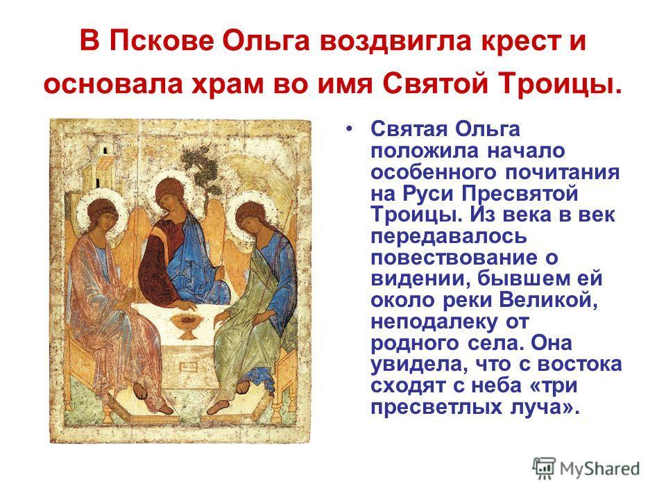 В Пскове Ольга воздвигла крест и основала храм во имя Святой Троицы. Святая Ольга положила начало особенного почитания на Руси Пресвятой Троицы. Из века в век передавалось повествование о видении, бывшем ей около реки Великой, неподалеку от родного с