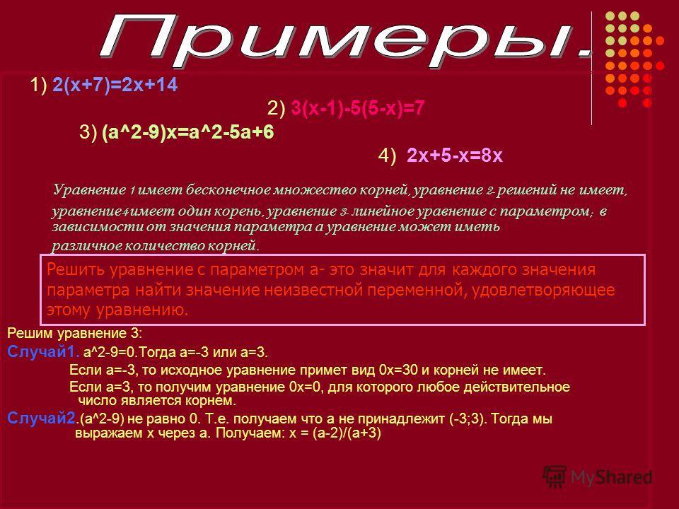 1) 2(x+7)=2x+14 2) 3(x-1)-5(5-x)=7 3) (a^2-9)x=a^2-5a+6 4) 2x+5-x=8x Уравнение 1 и меет б есконечное м ножество к орней, у равнение 2- р ешений н е и меет, уравнение 4 и меет о дин к орень, у равнение 3- л инейное у равнение с п араметром ; в зависим