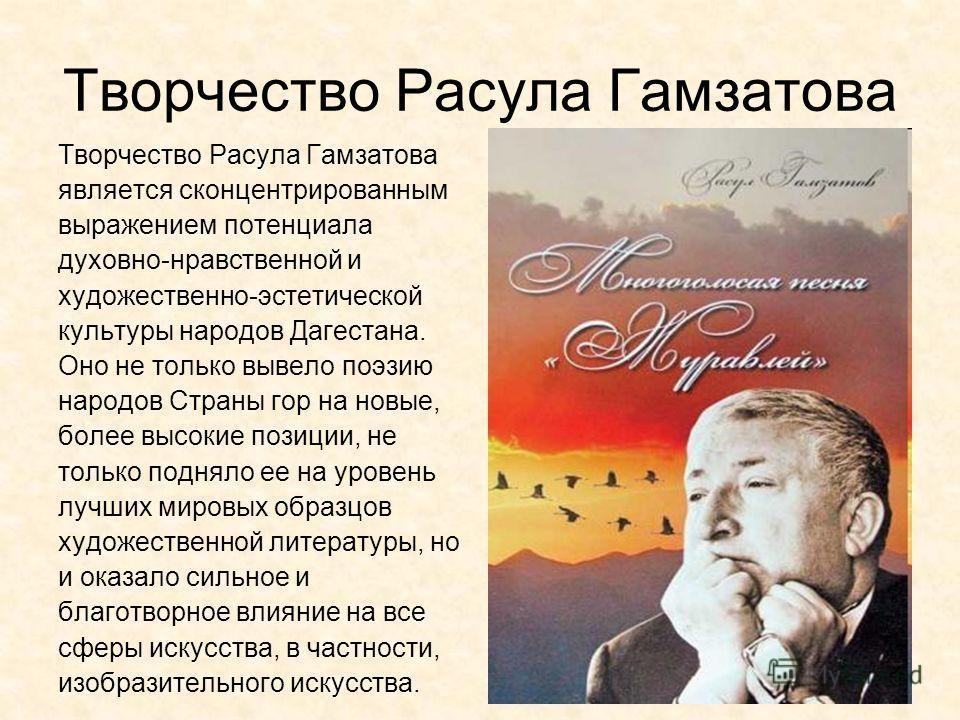Творчество Расула Гамзатова является сконцентрированным выражением потенциала духовно-нравственной и художественно-эстетической культуры народов Дагестана. Оно не только вывело поэзию народов Страны гор на новые, более высокие позиции, не только подн