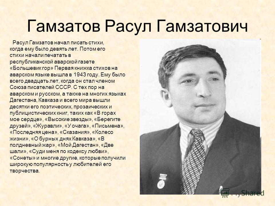 Гамзатов Расул Гамзатович Расул Гамзатов начал писать стихи, когда ему было девять лет. Потом его стихи начали печатать в республиканской аварской газете «Большевик гор» Первая книжка стихов на аварском языке вышла в 1943 году. Ему было всего двадцат