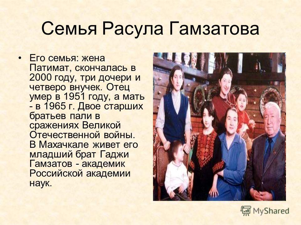 Семья Расула Гамзатова Его семья: жена Патимат, скончалась в 2000 году, три дочери и четверо внучек. Отец умер в 1951 году, а мать - в 1965 г. Двое старших братьев пали в сражениях Великой Отечественной войны. В Махачкале живет его младший брат Гаджи
