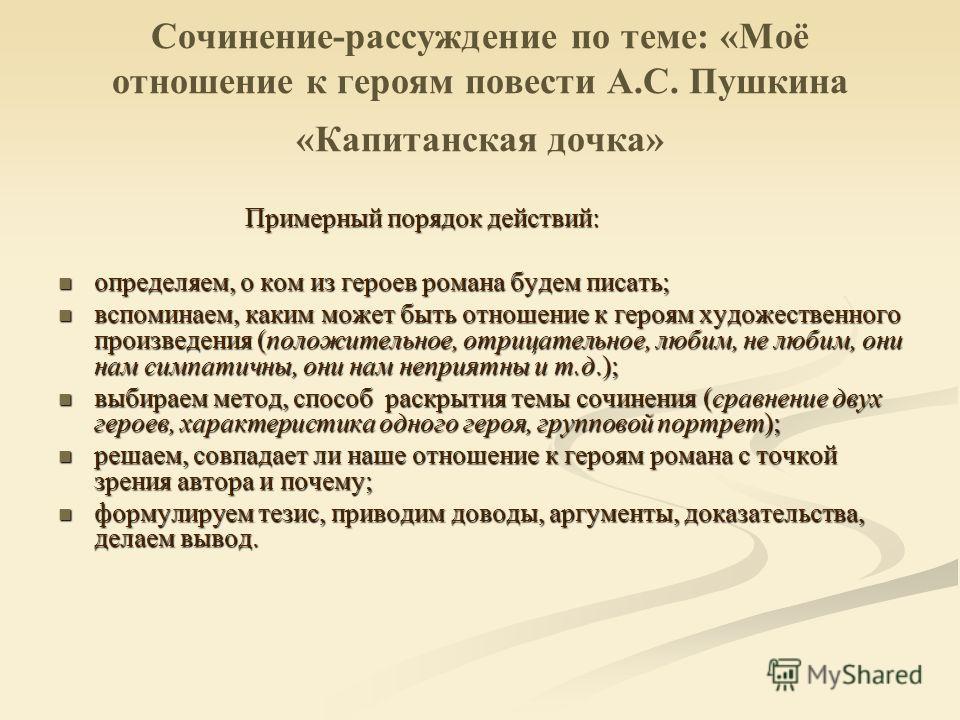 Сочинение-рассуждение по теме: «Моё отношение к героям повести А.С. Пушкина «Капитанская дочка» Примерный порядок действий: Примерный порядок действий: определяем, о ком из героев романа будем писать; определяем, о ком из героев романа будем писать;