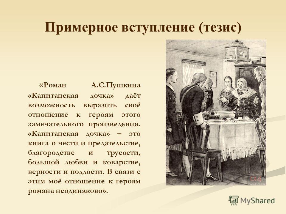 Примерное вступление (тезис) « Роман А.С.Пушкина «Капитанская дочка» даёт возможность выразить своё отношение к героям этого замечательного произведения. «Капитанская дочка» – это книга о чести и предательстве, благородстве и трусости, большой любви