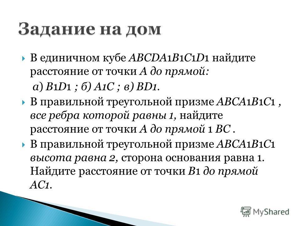 В единичном кубе ABCDA1B1C1D1 найдите расстояние от точки A до прямой: a) B1D1 ; б) А1С ; в) BD1. В правильной треугольной призме ABCA1B1C1, все ребра которой равны 1, найдите расстояние от точки A до прямой 1 ВС. В правильной треугольной призме ABCA