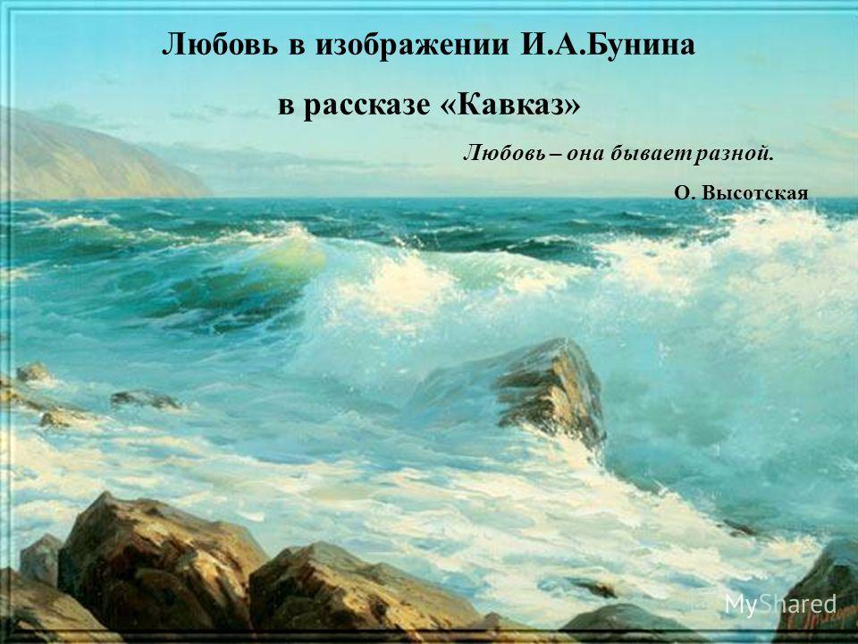 Любовь в изображении И.А.Бунина в рассказе «Кавказ» Любовь – она бывает разной. О. Высотская