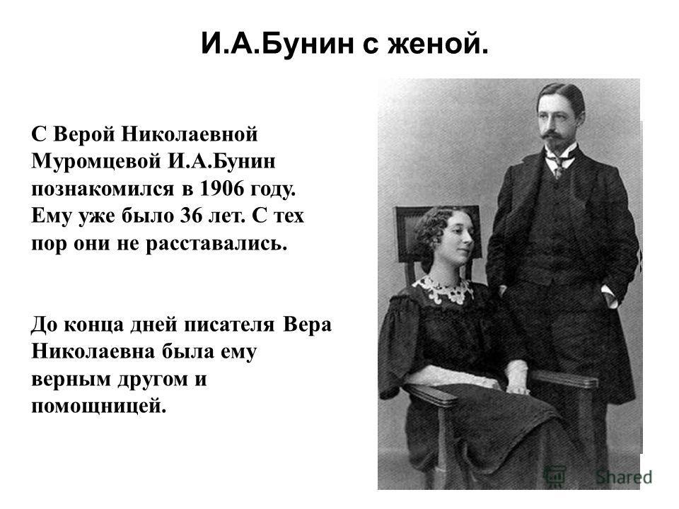 И.А.Бунин с женой. С Верой Николаевной Муромцевой И.А.Бунин познакомился в 1906 году. Ему уже было 36 лет. С тех пор они не расставались. До конца дней писателя Вера Николаевна была ему верным другом и помощницей.