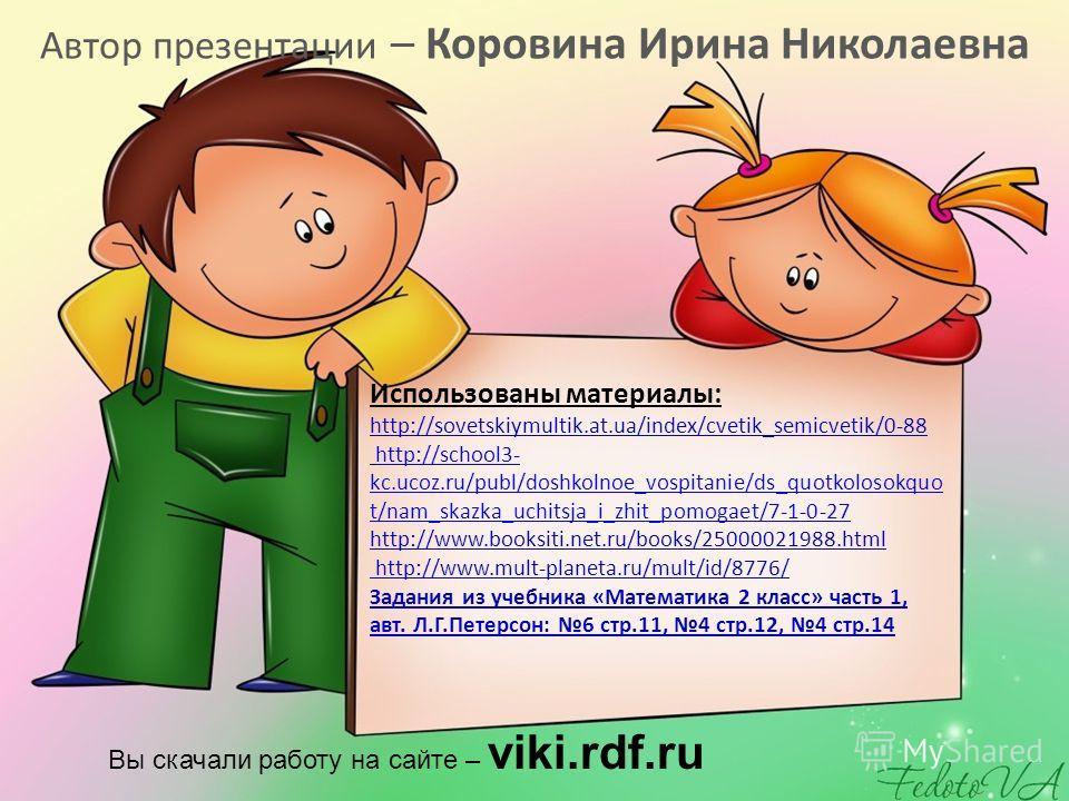 Использованы материалы: http://sovetskiymultik.at.ua/index/cvetik_semicvetik/0-88 http://school3- kc.ucoz.ru/publ/doshkolnoe_vospitanie/ds_quotkolosokquo t/nam_skazka_uchitsja_i_zhit_pomogaet/7-1-0-27 http://www.booksiti.net.ru/books/25000021988.html