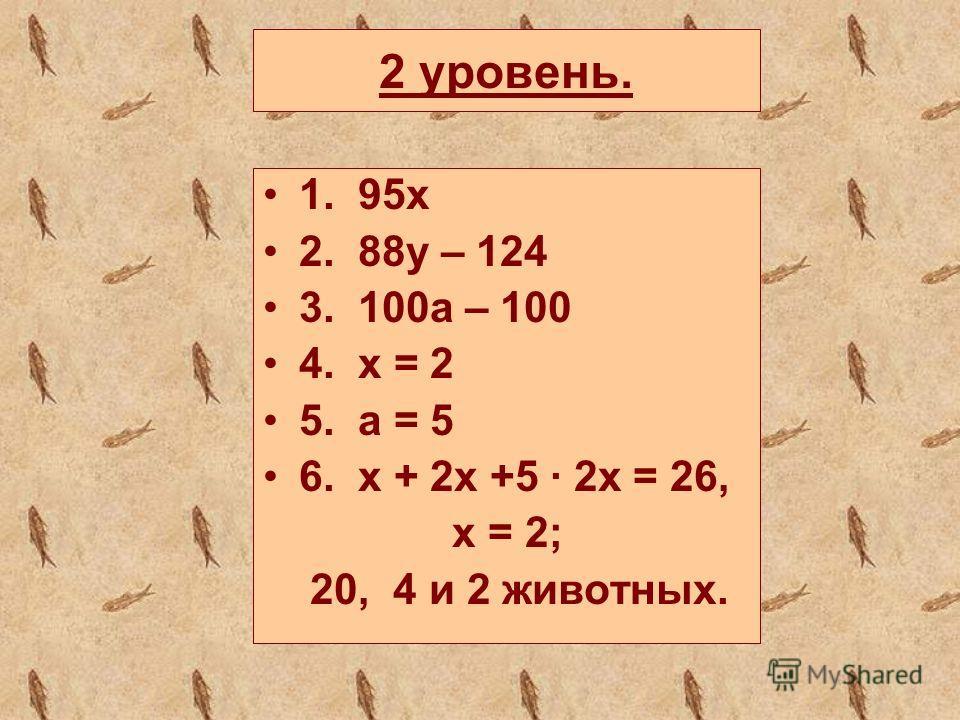 2 уровень. 1. 95х 2. 88y – 124 3. 100a – 100 4. x = 2 5. a = 5 6. x + 2x +5 2x = 26, x = 2; 20, 4 и 2 животных.