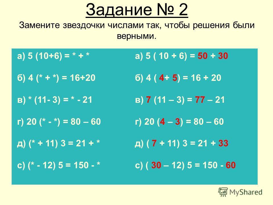 Задание 2 Замените звездочки числами так, чтобы решения были верными. а) 5 (10+6) = * + * б) 4 (* + *) = 16+20 в) * (11- 3) = * - 21 г) 20 (* - *) = 80 – 60 д) (* + 11) 3 = 21 + * с) (* - 12) 5 = 150 - * а) 5 ( 10 + 6) = 50 + 30 б) 4 ( 4+ 5) = 16 + 2