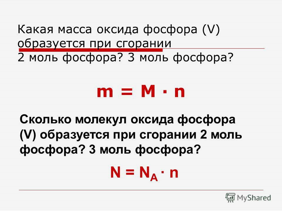 m = M n Какая масса оксида фосфора (V) образуется при сгорании 2 моль фосфора? 3 моль фосфора? Сколько молекул оксида фосфора (V) образуется при сгорании 2 моль фосфора? 3 моль фосфора? N = N A n
