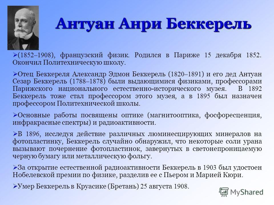 Антуан Анри Беккерель ( 1852–1908 ), французский физик. Родился в Париже 15 декабря 1852. Окончил Политехническую школу. Отец Беккереля Александр Эдмон Беккерель ( 1820–1891 ) и его дед Антуан Сезар Беккерель ( 1788–1878 ) были выдающимися физиками,