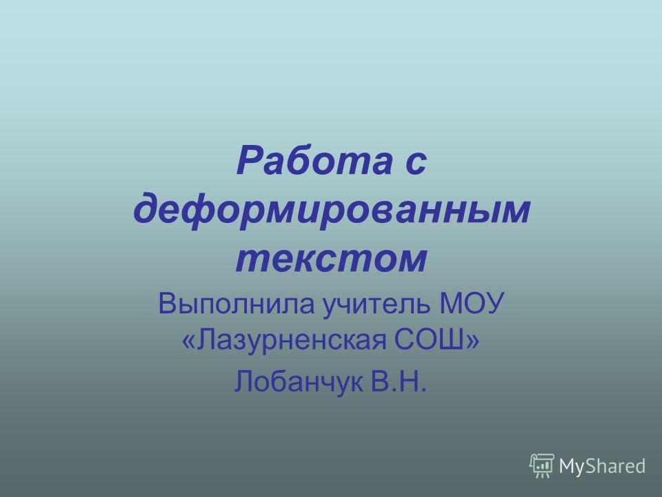 Работа с деформированным текстом Выполнила учитель МОУ «Лазурненская СОШ» Лобанчук В.Н.