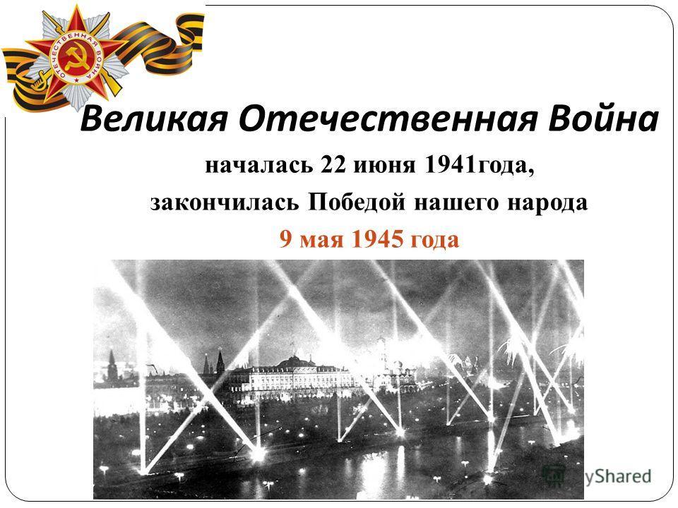 Великая Отечественная Война началась 22 июня 1941года, закончилась Победой нашего народа 9 мая 1945 года