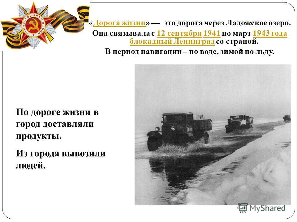 «Дорога жизни» это дорога через Ладожское озеро.Дорога жизни Она связывала с 12 сентября 1941 по март 1943 года блокадный Ленинград со страной.12 сентября19411943 года блокадный Ленинград В период навигации – по воде, зимой по льду. По дороге жизни в