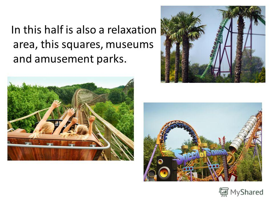In this half is also a relaxation area, this squares, museums and amusement parks.