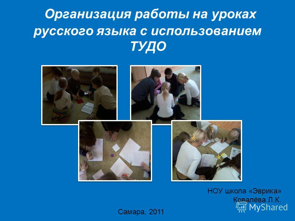 Организация работы на уроках русского языка с использованием ТУДО НОУ школа «Эврика» Ковалёва Л.К. Самара, 2011