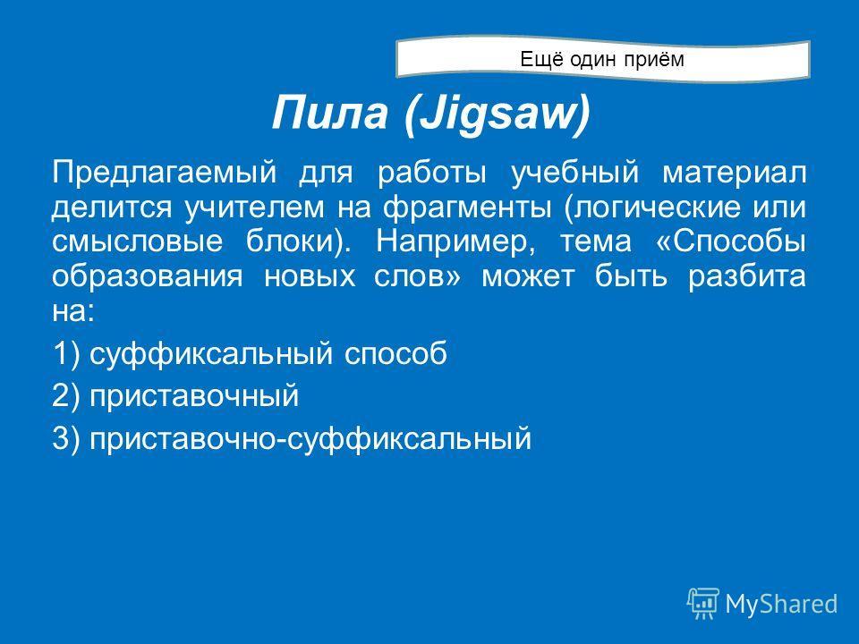 Пила (Jigsaw) Предлагаемый для работы учебный материал делится учителем на фрагменты (логические или смысловые блоки). Например, тема «Способы образования новых слов» может быть разбита на: 1) суффиксальный способ 2) приставочный 3) приставочно-суффи