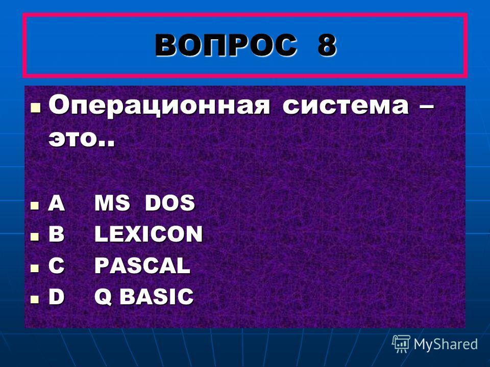 ВОПРОС 8 Операционная система – это.. Операционная система – это.. A MS DOS A MS DOS B LEXICON B LEXICON C PASCAL C PASCAL D Q BASIC D Q BASIC