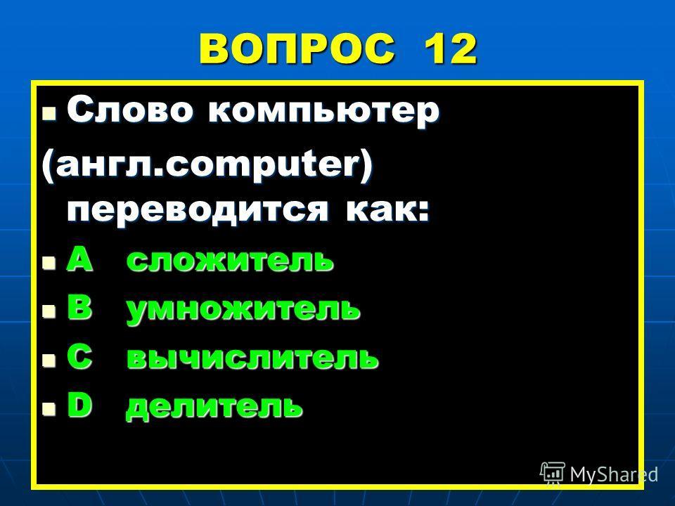 ВОПРОС 12 Слово компьютер Слово компьютер (англ.computer) переводится как: А сложитель А сложитель В умножитель В умножитель С вычислитель С вычислитель D делитель D делитель