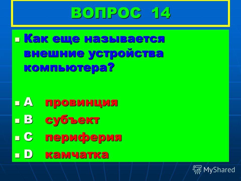 ВОПРОС 14 Как еще называется внешние устройства компьютера? Как еще называется внешние устройства компьютера? А провинция А провинция В субъект В субъект С периферия С периферия D камчатка D камчатка